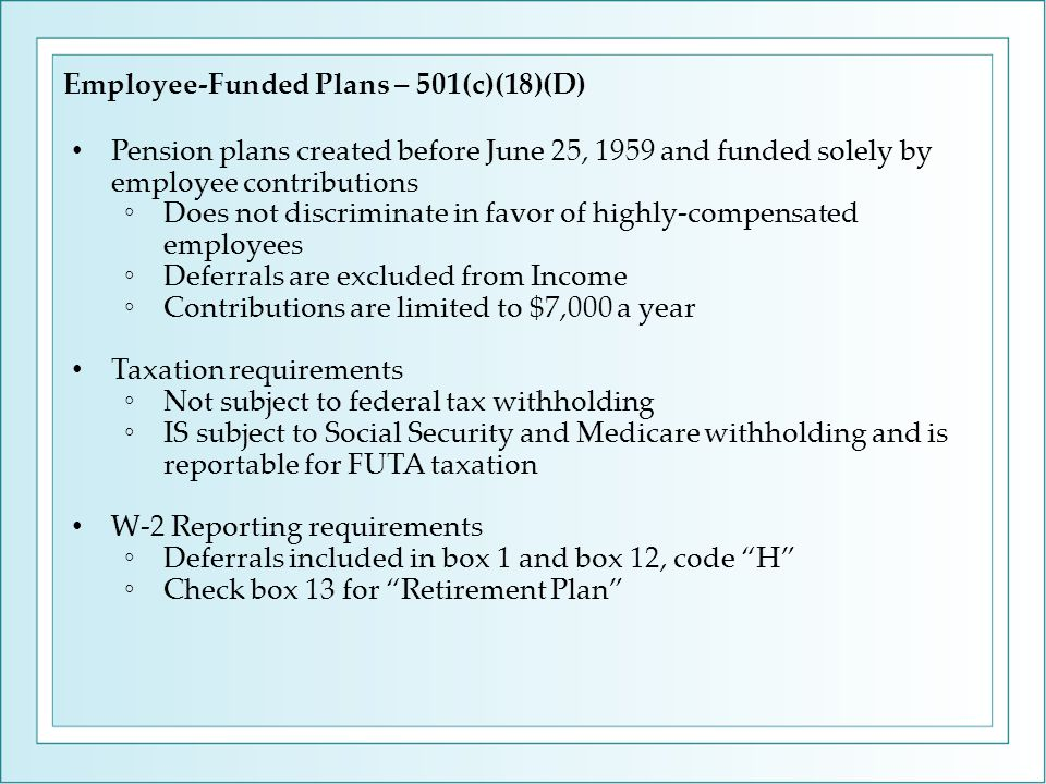 Employee-Funded Plans – 501(c)(18)(D) Pension plans created before June 25, 1959 and funded solely by employee contributions ◦Does not discriminate in favor of highly-compensated employees ◦Deferrals are excluded from Income ◦Contributions are limited to $7,000 a year Taxation requirements ◦Not subject to federal tax withholding ◦IS subject to Social Security and Medicare withholding and is reportable for FUTA taxation W-2 Reporting requirements ◦Deferrals included in box 1 and box 12, code H ◦Check box 13 for Retirement Plan