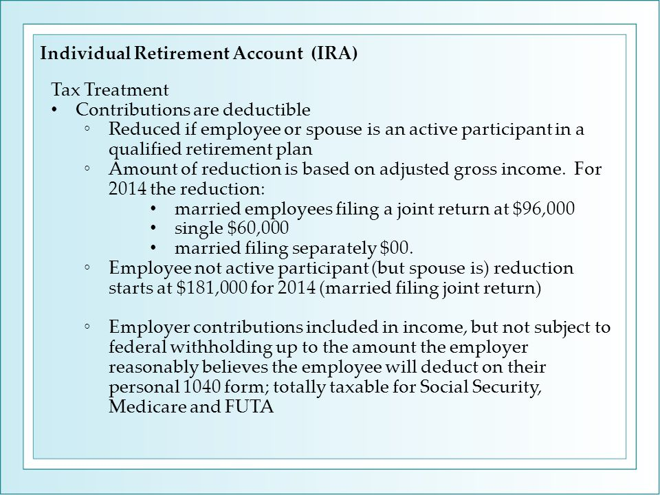 Tax Treatment Contributions are deductible ◦Reduced if employee or spouse is an active participant in a qualified retirement plan ◦Amount of reduction is based on adjusted gross income.