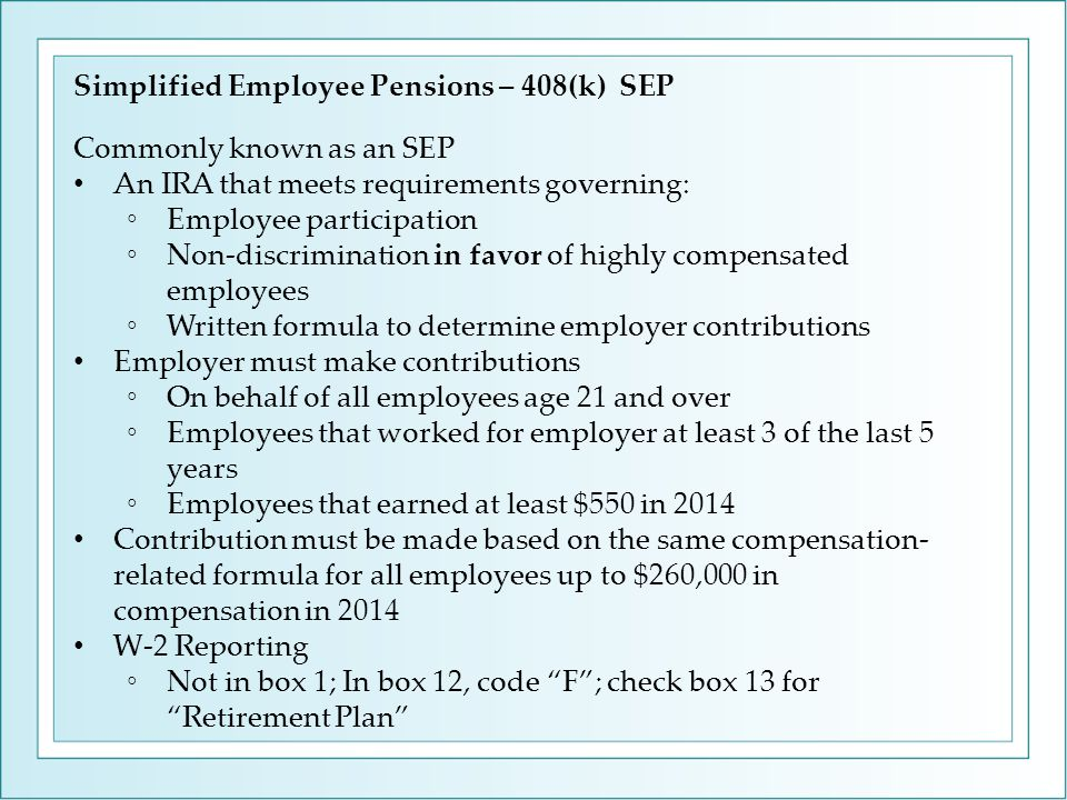 Simplified Employee Pensions – 408(k) SEP Commonly known as an SEP An IRA that meets requirements governing: ◦Employee participation ◦Non-discrimination in favor of highly compensated employees ◦Written formula to determine employer contributions Employer must make contributions ◦On behalf of all employees age 21 and over ◦Employees that worked for employer at least 3 of the last 5 years ◦Employees that earned at least $550 in 2014 Contribution must be made based on the same compensation- related formula for all employees up to $260,000 in compensation in 2014 W-2 Reporting ◦Not in box 1; In box 12, code F ; check box 13 for Retirement Plan