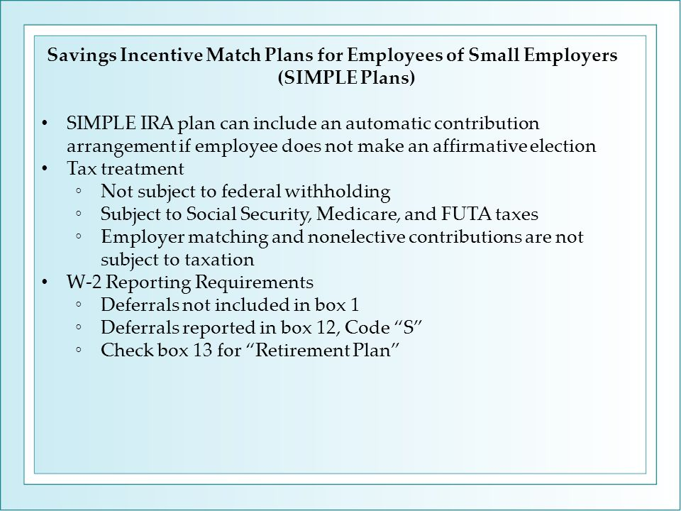 Savings Incentive Match Plans for Employees of Small Employers (SIMPLE Plans) SIMPLE IRA plan can include an automatic contribution arrangement if employee does not make an affirmative election Tax treatment ◦Not subject to federal withholding ◦Subject to Social Security, Medicare, and FUTA taxes ◦Employer matching and nonelective contributions are not subject to taxation W-2 Reporting Requirements ◦Deferrals not included in box 1 ◦Deferrals reported in box 12, Code S ◦Check box 13 for Retirement Plan