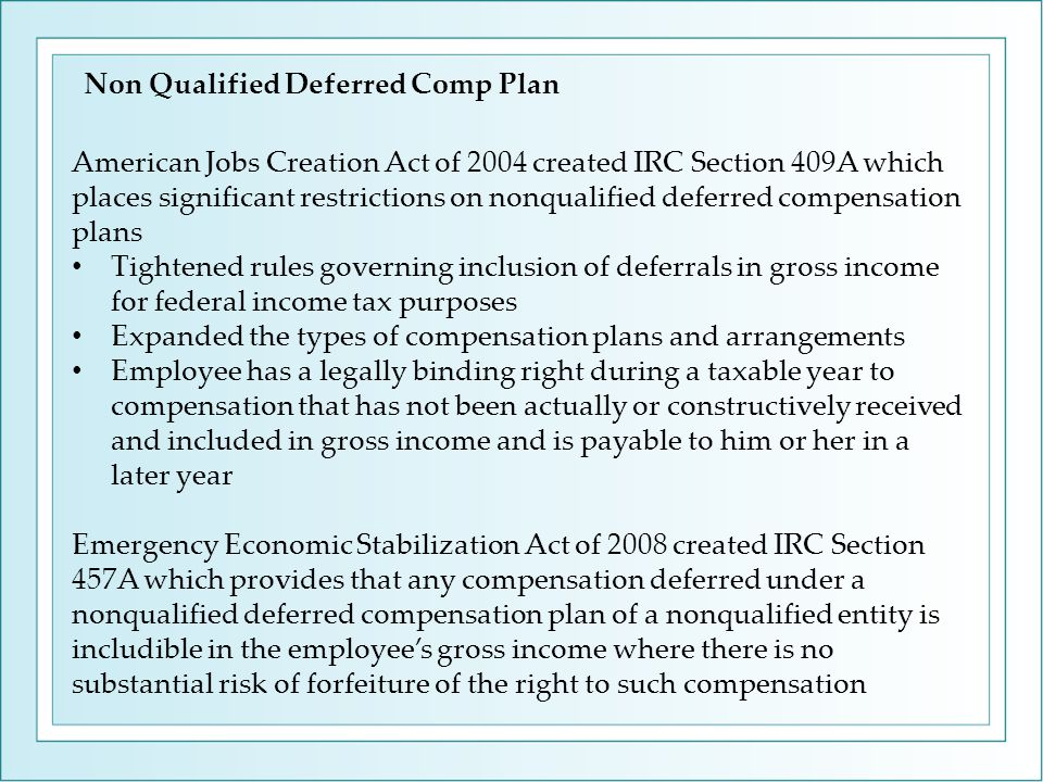 American Jobs Creation Act of 2004 created IRC Section 409A which places significant restrictions on nonqualified deferred compensation plans Tightened rules governing inclusion of deferrals in gross income for federal income tax purposes Expanded the types of compensation plans and arrangements Employee has a legally binding right during a taxable year to compensation that has not been actually or constructively received and included in gross income and is payable to him or her in a later year Emergency Economic Stabilization Act of 2008 created IRC Section 457A which provides that any compensation deferred under a nonqualified deferred compensation plan of a nonqualified entity is includible in the employee's gross income where there is no substantial risk of forfeiture of the right to such compensation Non Qualified Deferred Comp Plan
