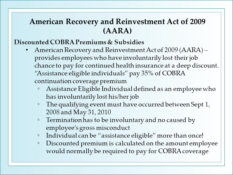 American Recovery and Reinvestment Act of 2009 (AARA) Discounted COBRA Premiums & Subsidies American Recovery and Reinvestment Act of 2009 (AARA) – provides employees who have involuntarily lost their job chance to pay for continued health insurance at a deep discount.