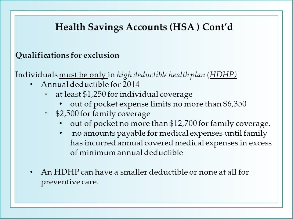 Health Savings Accounts (HSA ) Cont'd Qualifications for exclusion Individuals must be only in high deductible health plan (HDHP) Annual deductible for 2014 ◦at least $1,250 for individual coverage out of pocket expense limits no more than $6,350 ◦$2,500 for family coverage out of pocket no more than $12,700 for family coverage.