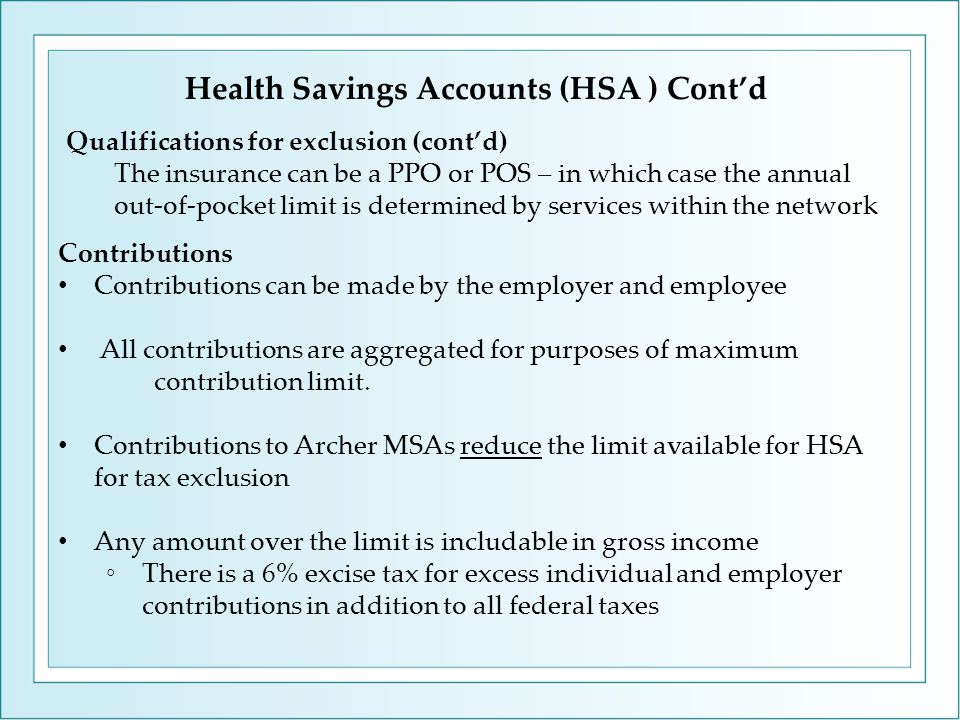 Qualifications for exclusion (cont'd) The insurance can be a PPO or POS – in which case the annual out-of-pocket limit is determined by services within the network Contributions Contributions can be made by the employer and employee All contributions are aggregated for purposes of maximum contribution limit.