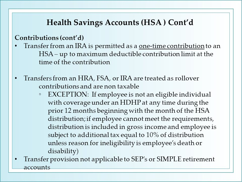 Health Savings Accounts (HSA ) Cont'd Contributions (cont'd) Transfer from an IRA is permitted as a one-time contribution to an HSA – up to maximum deductible contribution limit at the time of the contribution Transfers from an HRA, FSA, or IRA are treated as rollover contributions and are non taxable ◦EXCEPTION: If employee is not an eligible individual with coverage under an HDHP at any time during the prior 12 months beginning with the month of the HSA distribution; if employee cannot meet the requirements, distribution is included in gross income and employee is subject to additional tax equal to 10% of distribution unless reason for ineligibility is employee's death or disability) Transfer provision not applicable to SEP's or SIMPLE retirement accounts