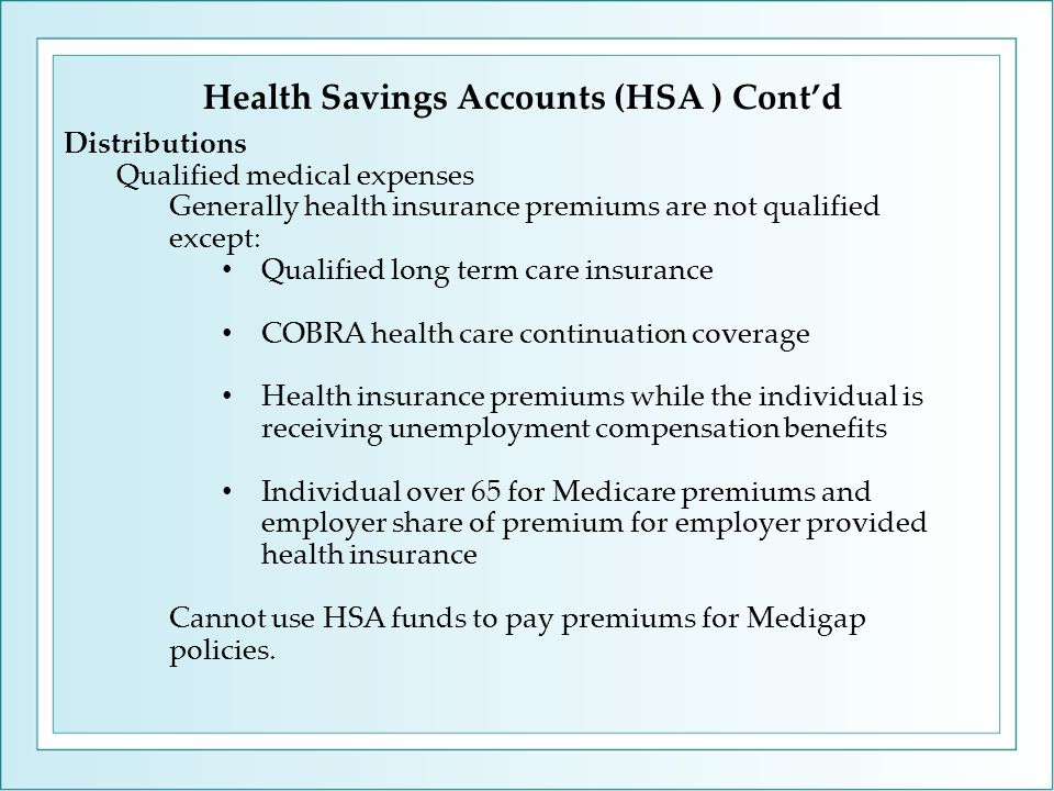 Distributions Qualified medical expenses Generally health insurance premiums are not qualified except: Qualified long term care insurance COBRA health care continuation coverage Health insurance premiums while the individual is receiving unemployment compensation benefits Individual over 65 for Medicare premiums and employer share of premium for employer provided health insurance Cannot use HSA funds to pay premiums for Medigap policies.