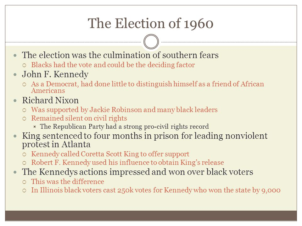 The Election of 1960 The election was the culmination of southern fears  Blacks had the vote and could be the deciding factor John F. Kennedy  As a