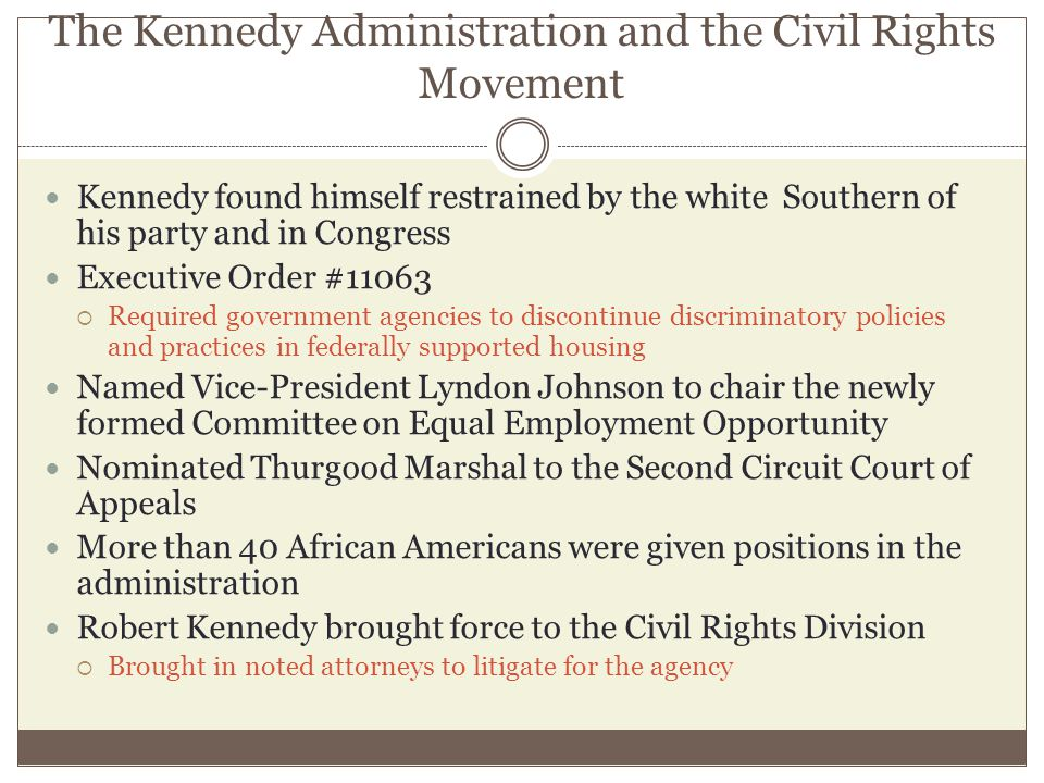 The Kennedy Administration and the Civil Rights Movement Kennedy found himself restrained by the white Southern of his party and in Congress Executive