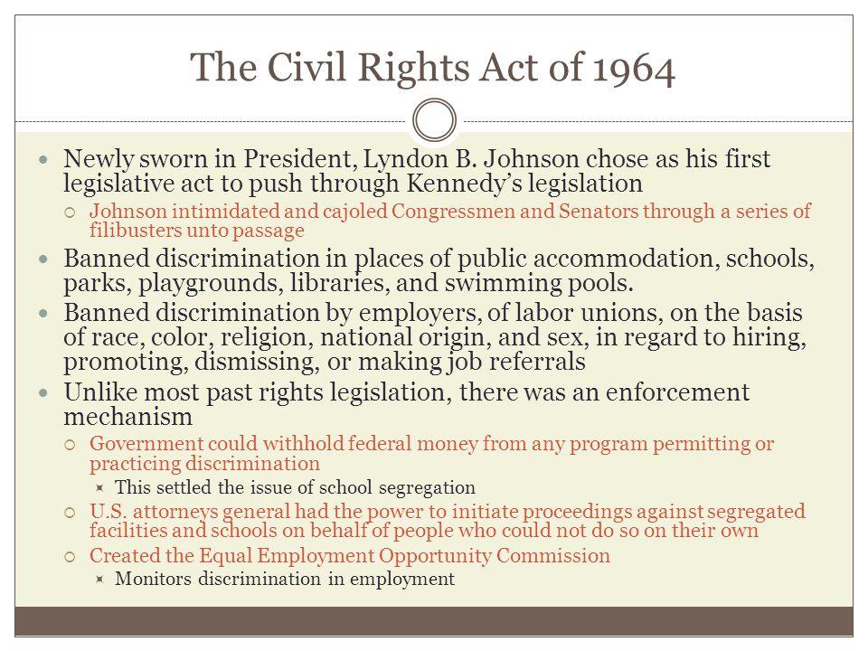 The Civil Rights Act of 1964 Newly sworn in President, Lyndon B. Johnson chose as his first legislative act to push through Kennedy's legislation  Jo