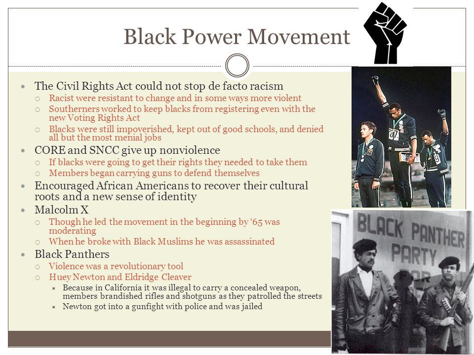 Black Power Movement The Civil Rights Act could not stop de facto racism  Racist were resistant to change and in some ways more violent  Southerners