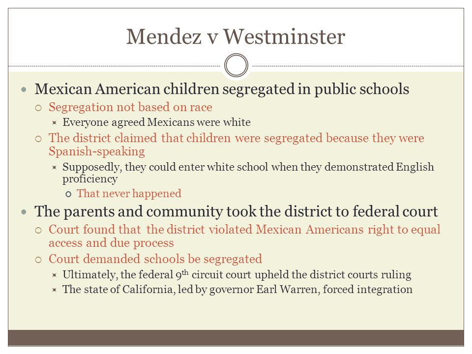 Mendez v Westminster Mexican American children segregated in public schools  Segregation not based on race  Everyone agreed Mexicans were white  Th