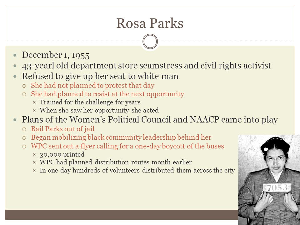 Rosa Parks December 1, 1955 43-yearl old department store seamstress and civil rights activist Refused to give up her seat to white man  She had not