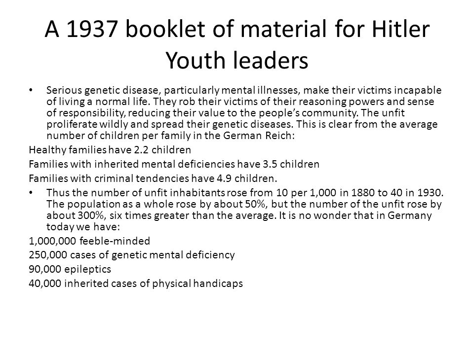 A 1937 booklet of material for Hitler Youth leaders Serious genetic disease, particularly mental illnesses, make their victims incapable of living a normal life.