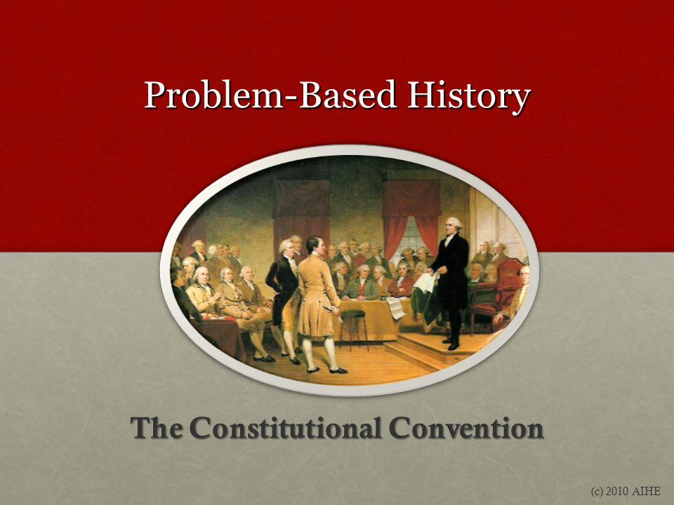 Problem-Based History The Constitutional Convention (c) 2010 AIHE