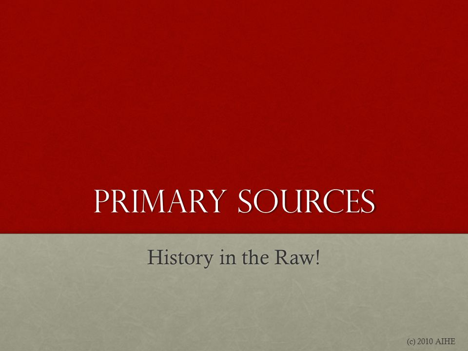 Primary Sources History in the Raw! (c) 2010 AIHE