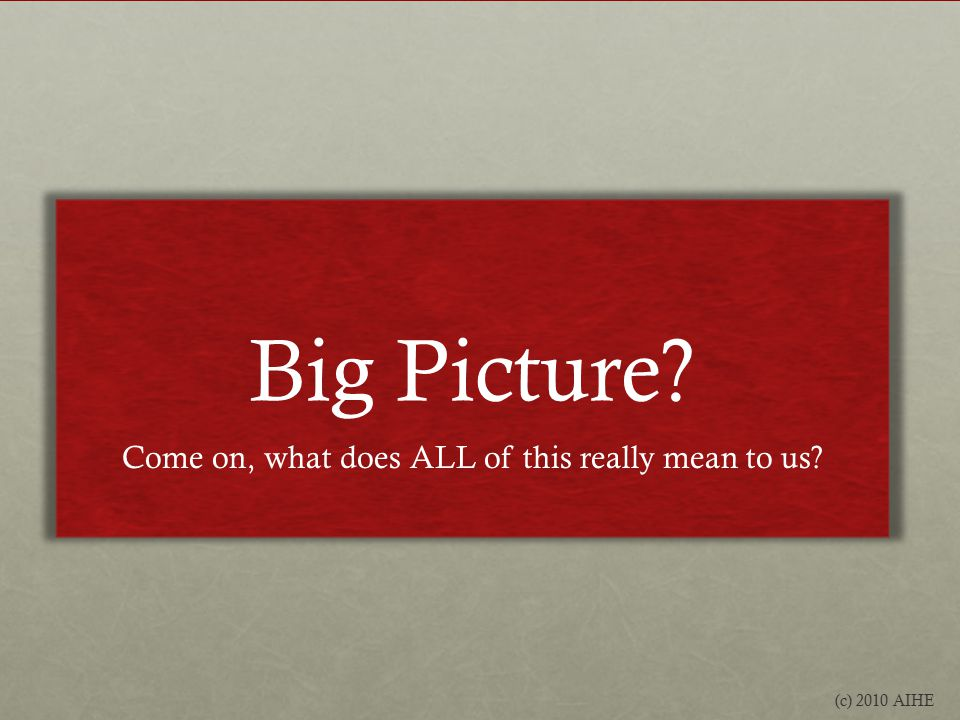 Big Picture Come on, what does ALL of this really mean to us (c) 2010 AIHE