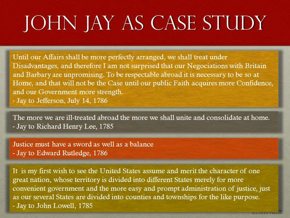 John Jay as Case Study (c) 2010 AIHE Until our Affairs shall be more perfectly arranged, we shall treat under Disadvantages, and therefore I am not surprised that our Negociations with Britain and Barbary are unpromising.