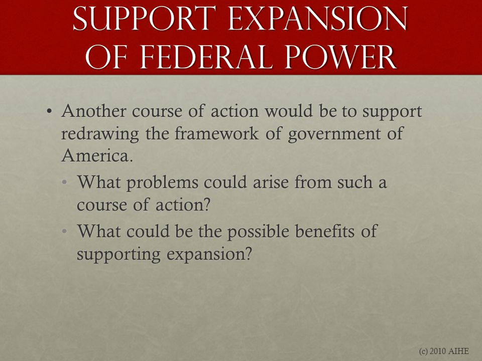 Support Expansion of federal power Another course of action would be to support redrawing the framework of government of America.Another course of action would be to support redrawing the framework of government of America.