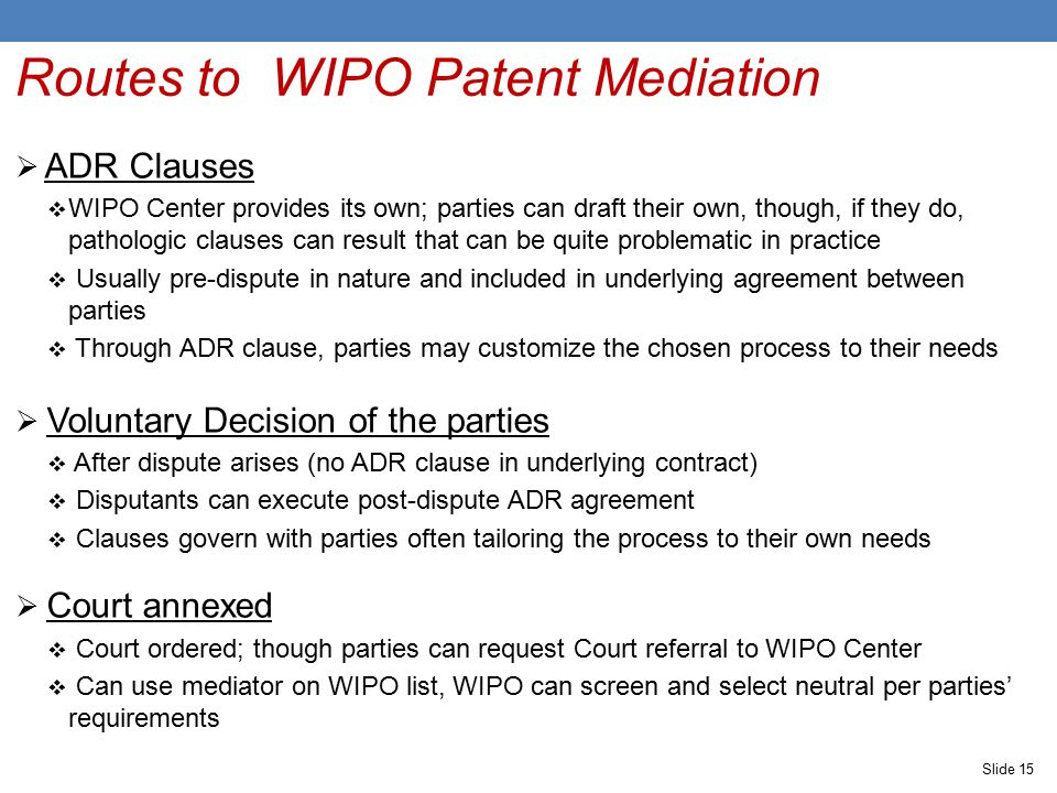 Slide 15 Routes to WIPO Patent Mediation  ADR Clauses  WIPO Center provides its own; parties can draft their own, though, if they do, pathologic clauses can result that can be quite problematic in practice  Usually pre-dispute in nature and included in underlying agreement between parties  Through ADR clause, parties may customize the chosen process to their needs  Voluntary Decision of the parties  After dispute arises (no ADR clause in underlying contract)  Disputants can execute post-dispute ADR agreement  Clauses govern with parties often tailoring the process to their own needs  Court annexed  Court ordered; though parties can request Court referral to WIPO Center  Can use mediator on WIPO list, WIPO can screen and select neutral per parties' requirements