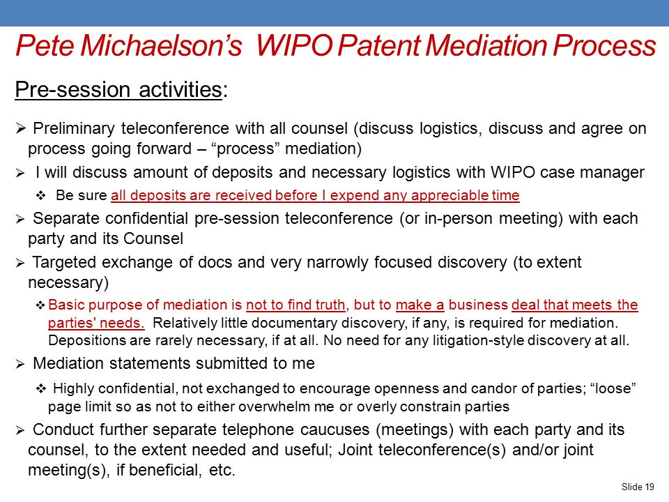 Pete Michaelson's WIPO Patent Mediation Process Pre-session activities:  Preliminary teleconference with all counsel (discuss logistics, discuss and agree on process going forward – process mediation)  I will discuss amount of deposits and necessary logistics with WIPO case manager  Be sure all deposits are received before I expend any appreciable time  Separate confidential pre-session teleconference (or in-person meeting) with each party and its Counsel  Targeted exchange of docs and very narrowly focused discovery (to extent necessary)  Basic purpose of mediation is not to find truth, but to make a business deal that meets the parties needs.