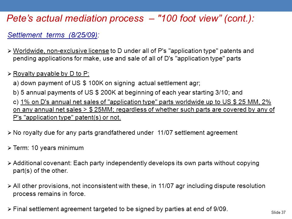 Pete's actual mediation process – 100 foot view (cont.): Settlement terms (8/25/09):  Worldwide, non-exclusive license to D under all of P s application type patents and pending applications for make, use and sale of all of D s application type parts  Royalty payable by D to P: a) down payment of US $ 100K on signing actual settlement agr; b) 5 annual payments of US $ 200K at beginning of each year starting 3/10; and c) 1% on D s annual net sales of application type parts worldwide up to US $ 25 MM, 2% on any annual net sales > $ 25MM; regardless of whether such parts are covered by any of P s application type patent(s) or not.