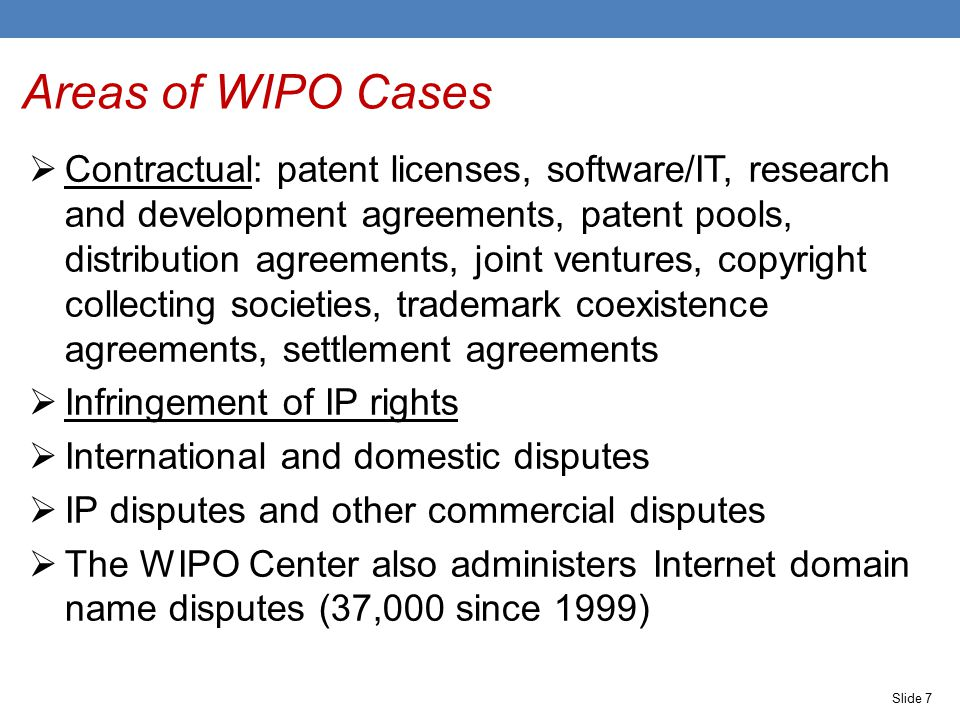 Slide 7 Areas of WIPO Cases  Contractual: patent licenses, software/IT, research and development agreements, patent pools, distribution agreements, joint ventures, copyright collecting societies, trademark coexistence agreements, settlement agreements  Infringement of IP rights  International and domestic disputes  IP disputes and other commercial disputes  The WIPO Center also administers Internet domain name disputes (37,000 since 1999)