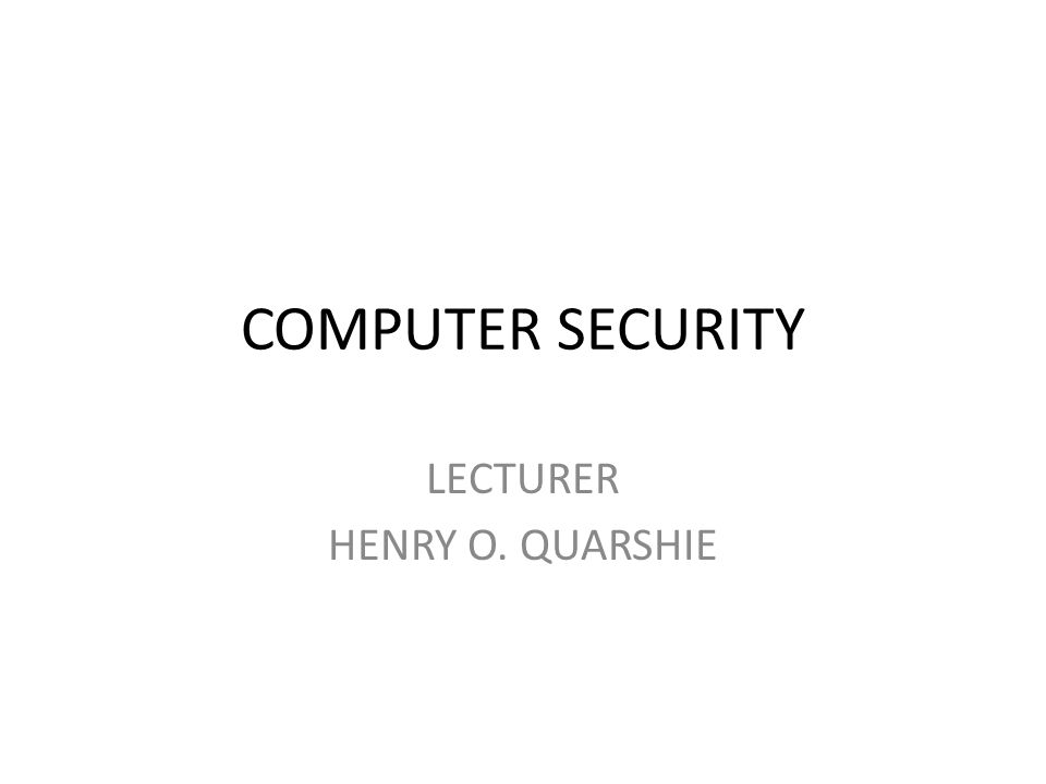COMPUTER SECURITY LECTURER HENRY O. QUARSHIE