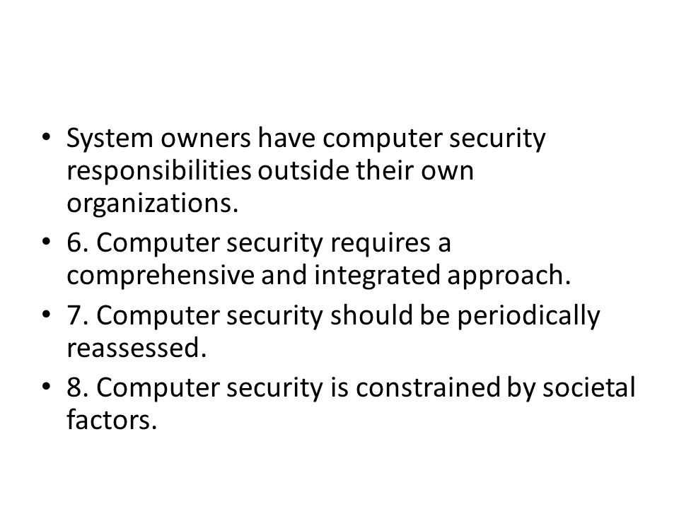System owners have computer security responsibilities outside their own organizations. 6. Computer security requires a comprehensive and integrated ap