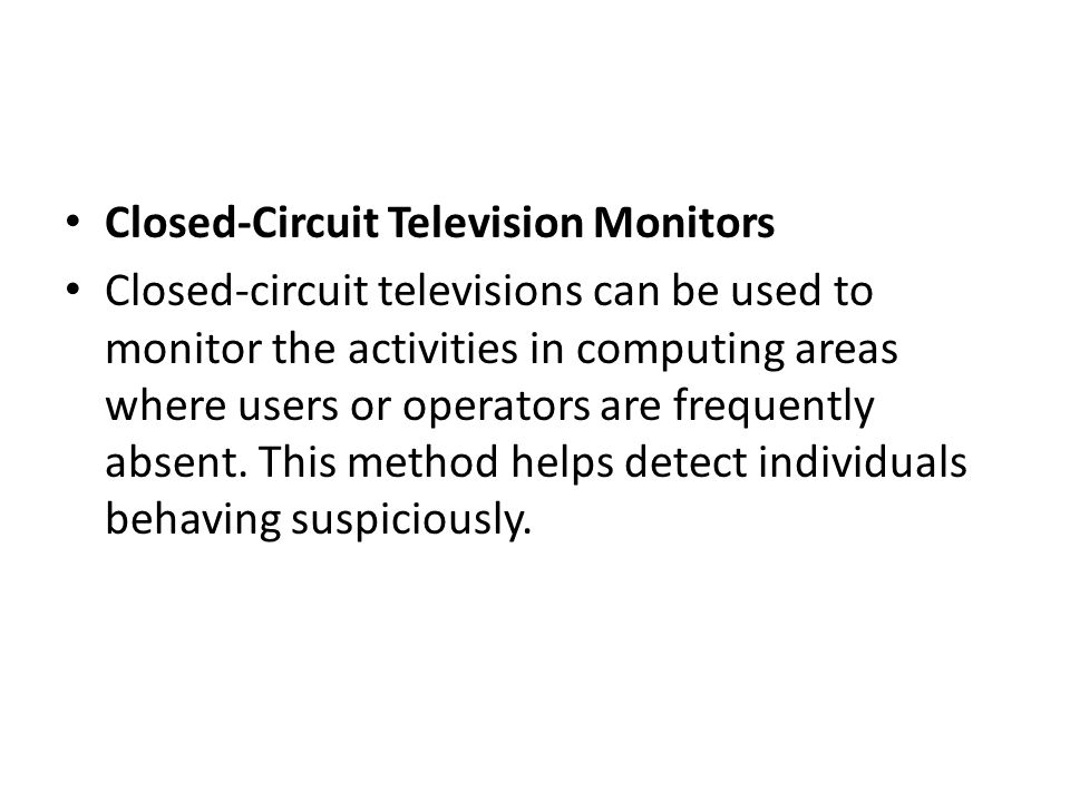 Closed-Circuit Television Monitors Closed-circuit televisions can be used to monitor the activities in computing areas where users or operators are fr