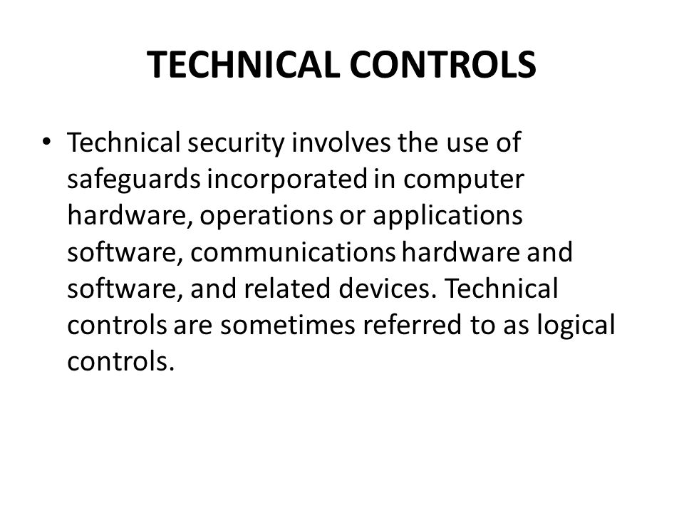 TECHNICAL CONTROLS Technical security involves the use of safeguards incorporated in computer hardware, operations or applications software, communica