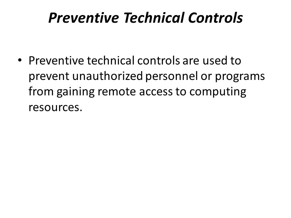 Preventive Technical Controls Preventive technical controls are used to prevent unauthorized personnel or programs from gaining remote access to compu