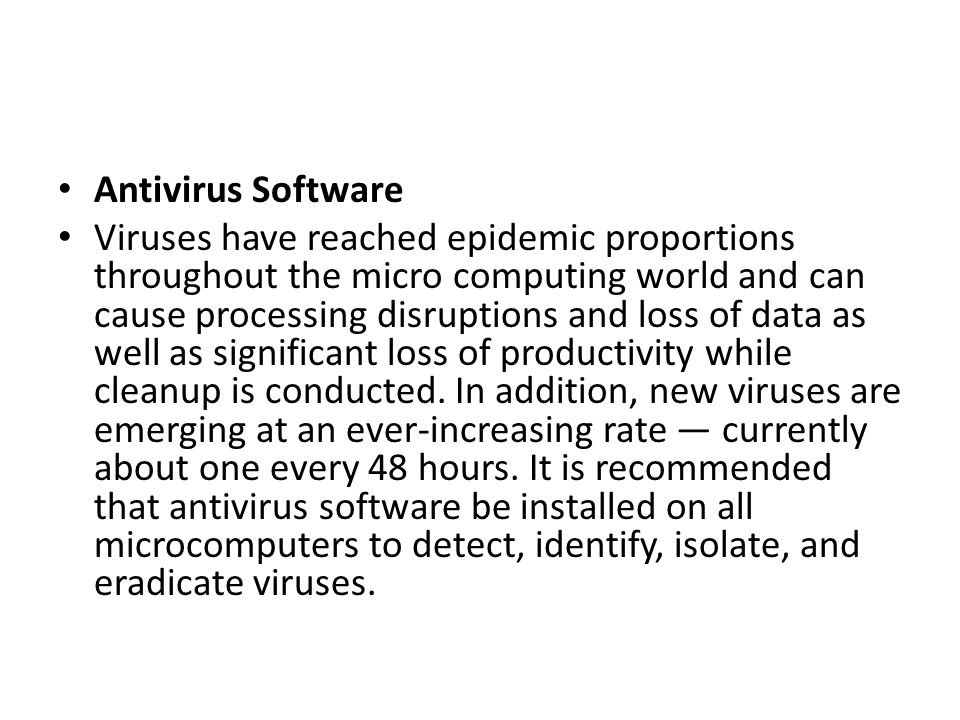 Antivirus Software Viruses have reached epidemic proportions throughout the micro computing world and can cause processing disruptions and loss of dat