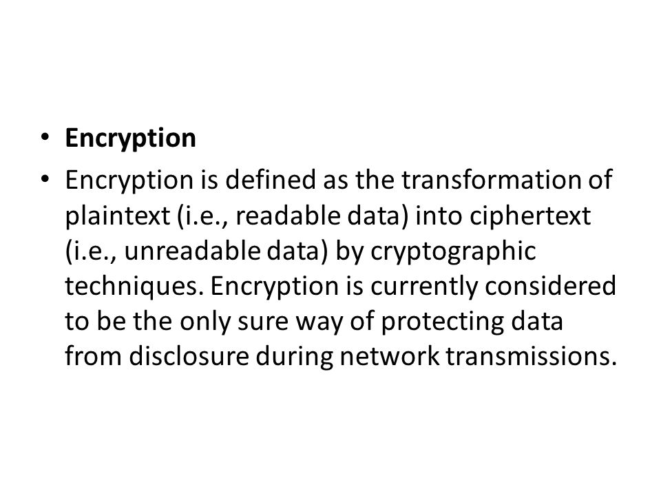 Encryption Encryption is defined as the transformation of plaintext (i.e., readable data) into ciphertext (i.e., unreadable data) by cryptographic tec