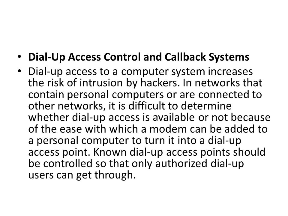 Dial-Up Access Control and Callback Systems Dial-up access to a computer system increases the risk of intrusion by hackers. In networks that contain p