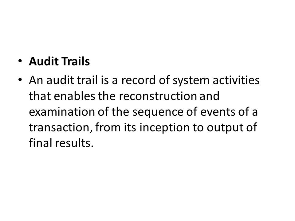 Audit Trails An audit trail is a record of system activities that enables the reconstruction and examination of the sequence of events of a transactio