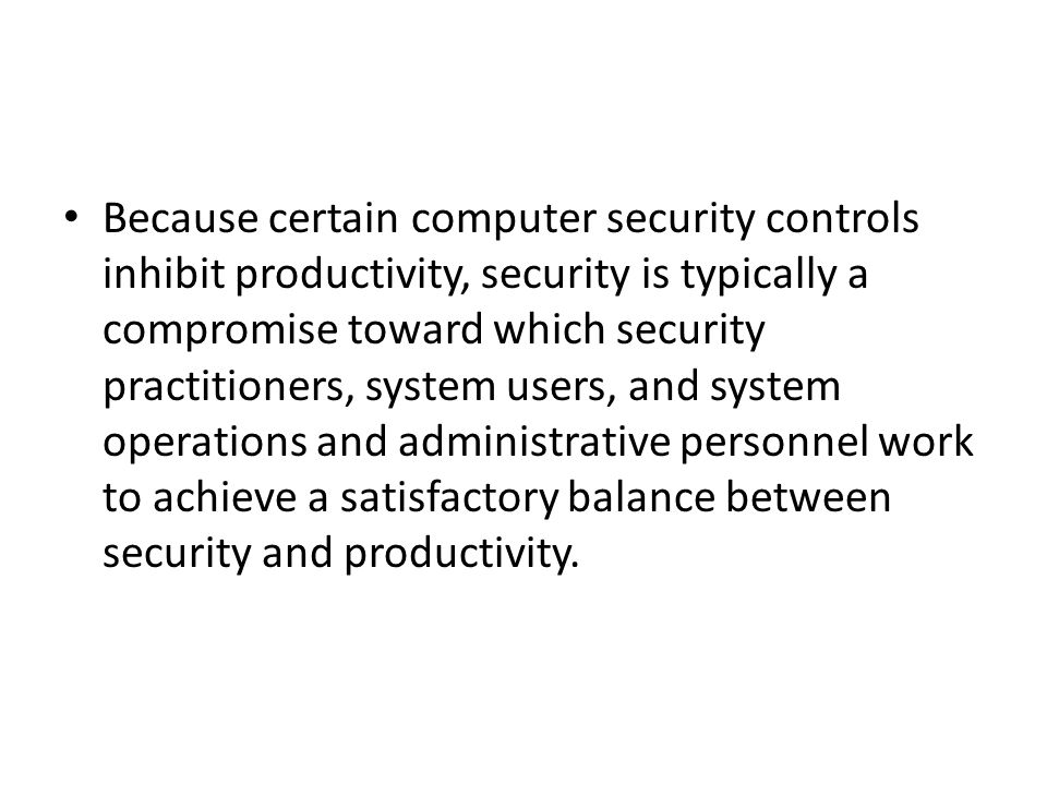 Because certain computer security controls inhibit productivity, security is typically a compromise toward which security practitioners, system users,