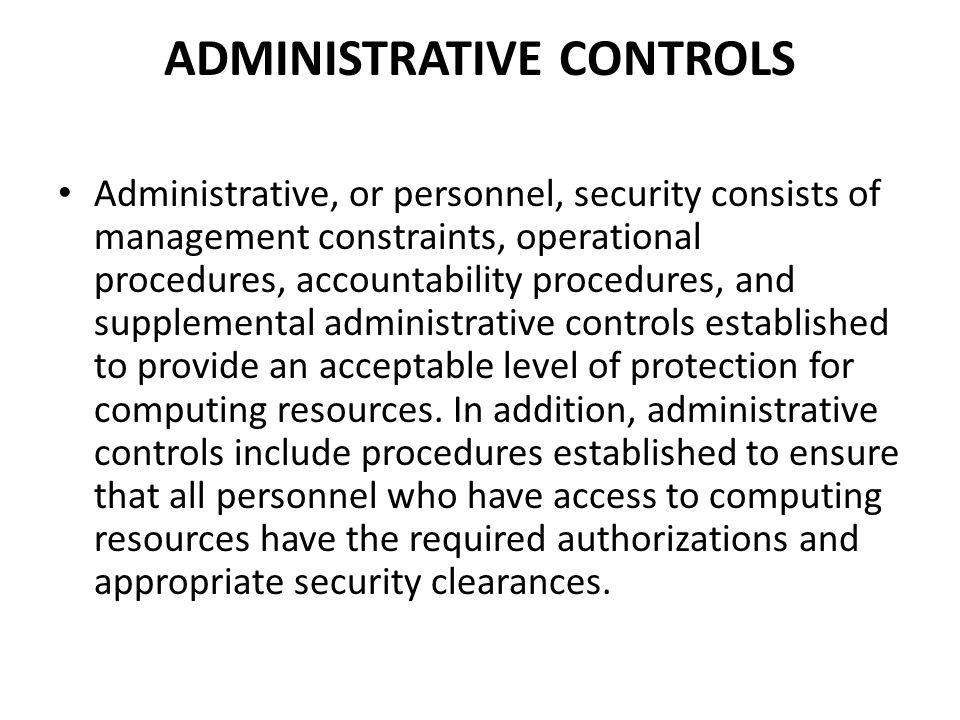 ADMINISTRATIVE CONTROLS Administrative, or personnel, security consists of management constraints, operational procedures, accountability procedures,