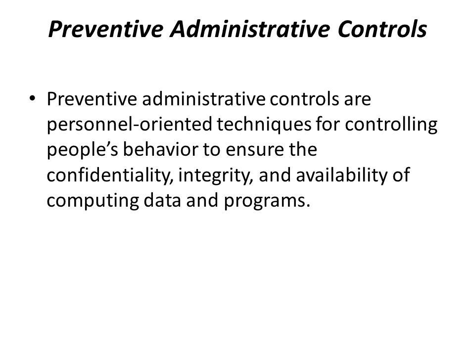 Preventive Administrative Controls Preventive administrative controls are personnel-oriented techniques for controlling people's behavior to ensure th