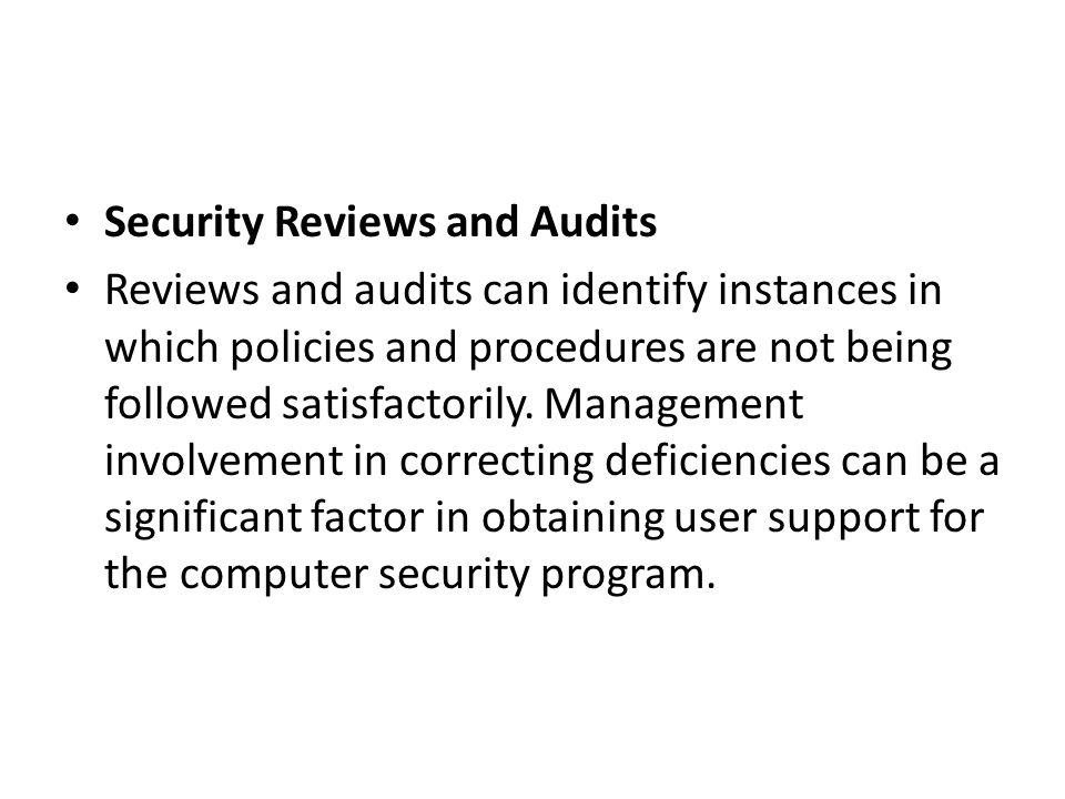 Security Reviews and Audits Reviews and audits can identify instances in which policies and procedures are not being followed satisfactorily. Manageme