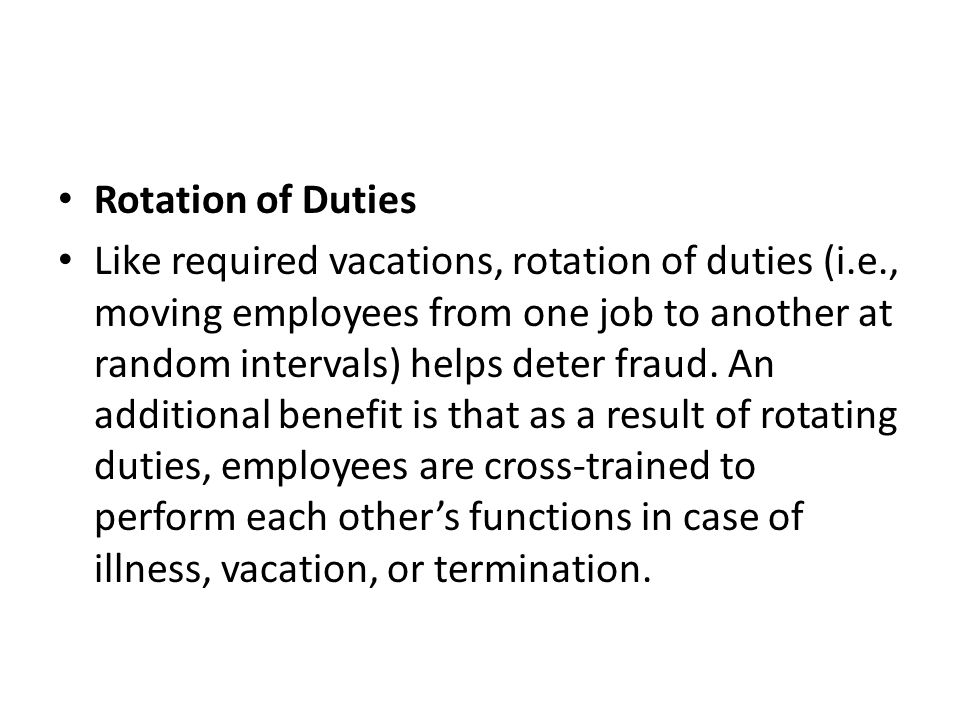 Rotation of Duties Like required vacations, rotation of duties (i.e., moving employees from one job to another at random intervals) helps deter fraud.