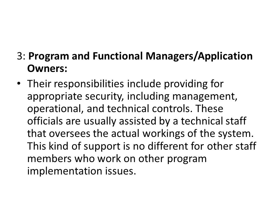 3: Program and Functional Managers/Application Owners: Their responsibilities include providing for appropriate security, including management, operat