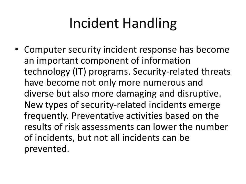 Incident Handling Computer security incident response has become an important component of information technology (IT) programs. Security-related thre