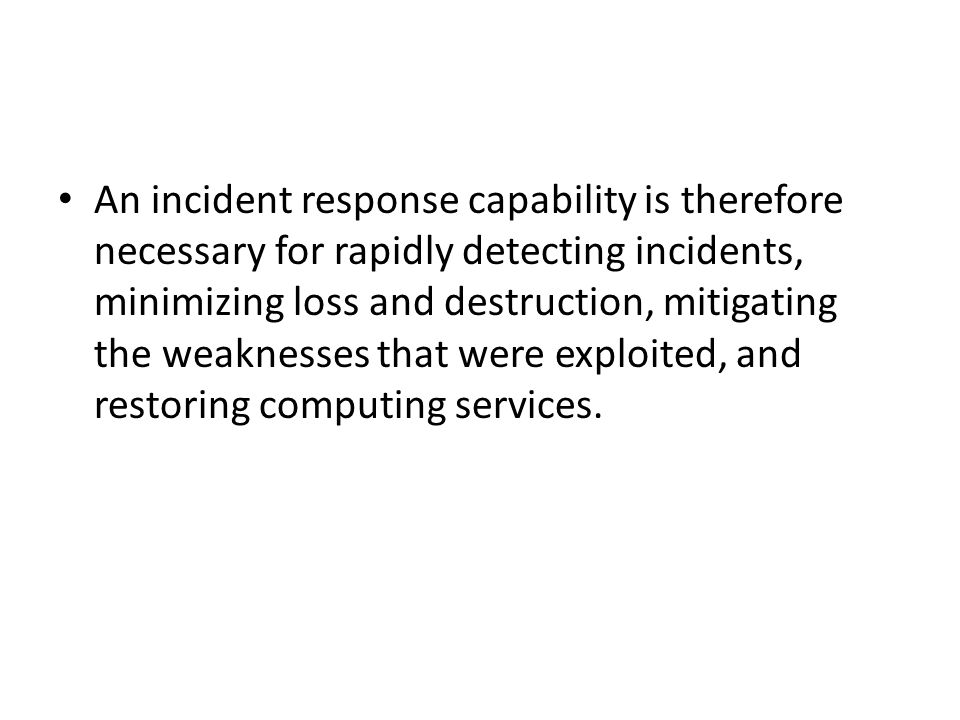 An incident response capability is therefore necessary for rapidly detecting incidents, minimizing loss and destruction, mitigating the weaknesses tha