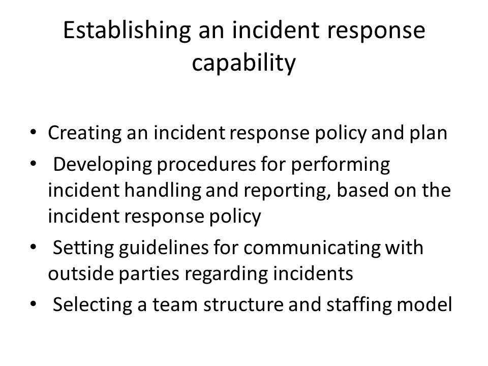 Establishing an incident response capability Creating an incident response policy and plan Developing procedures for performing incident handling and