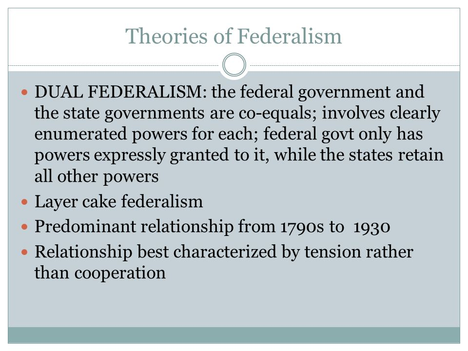Theories of Federalism DUAL FEDERALISM: the federal government and the state governments are co-equals; involves clearly enumerated powers for each; f
