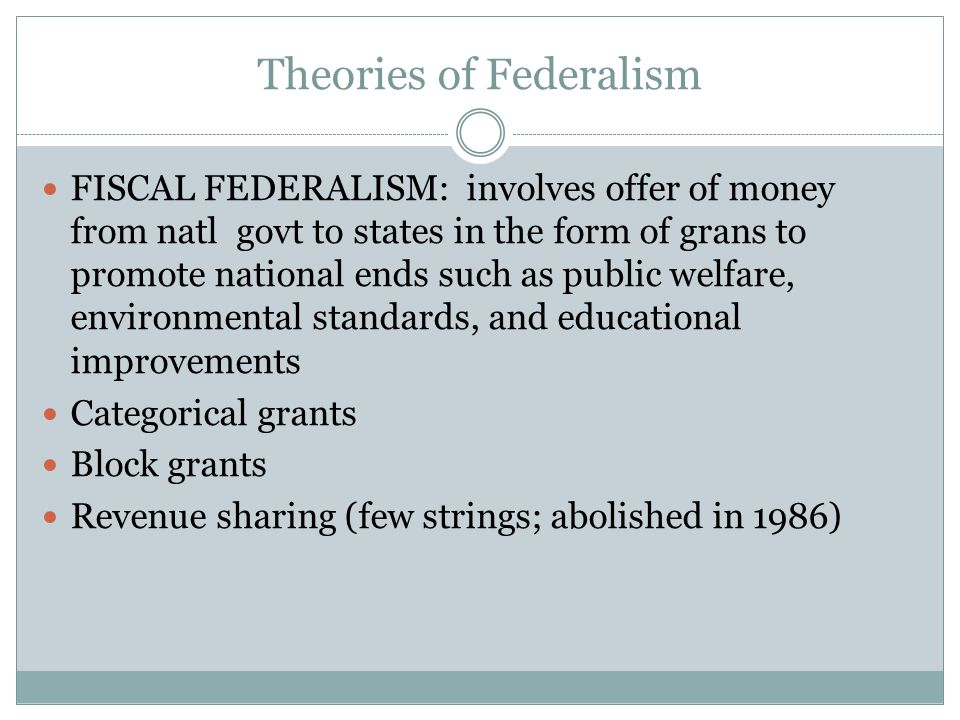 Theories of Federalism FISCAL FEDERALISM: involves offer of money from natl govt to states in the form of grans to promote national ends such as publi