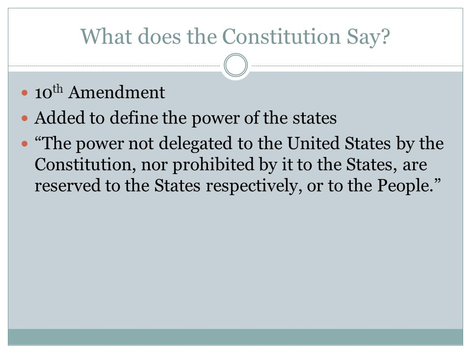 "What does the Constitution Say? 10 th Amendment Added to define the power of the states ""The power not delegated to the United States by the Constitut"