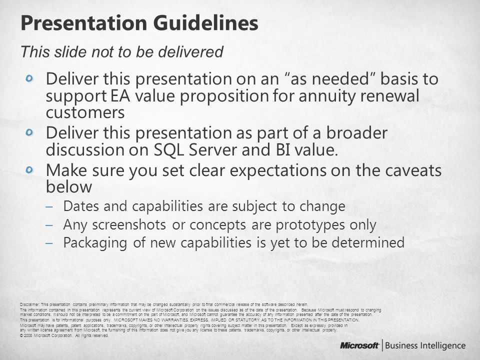 Presentation Guidelines Deliver this presentation on an as needed basis to support EA value proposition for annuity renewal customers Deliver this presentation as part of a broader discussion on SQL Server and BI value.