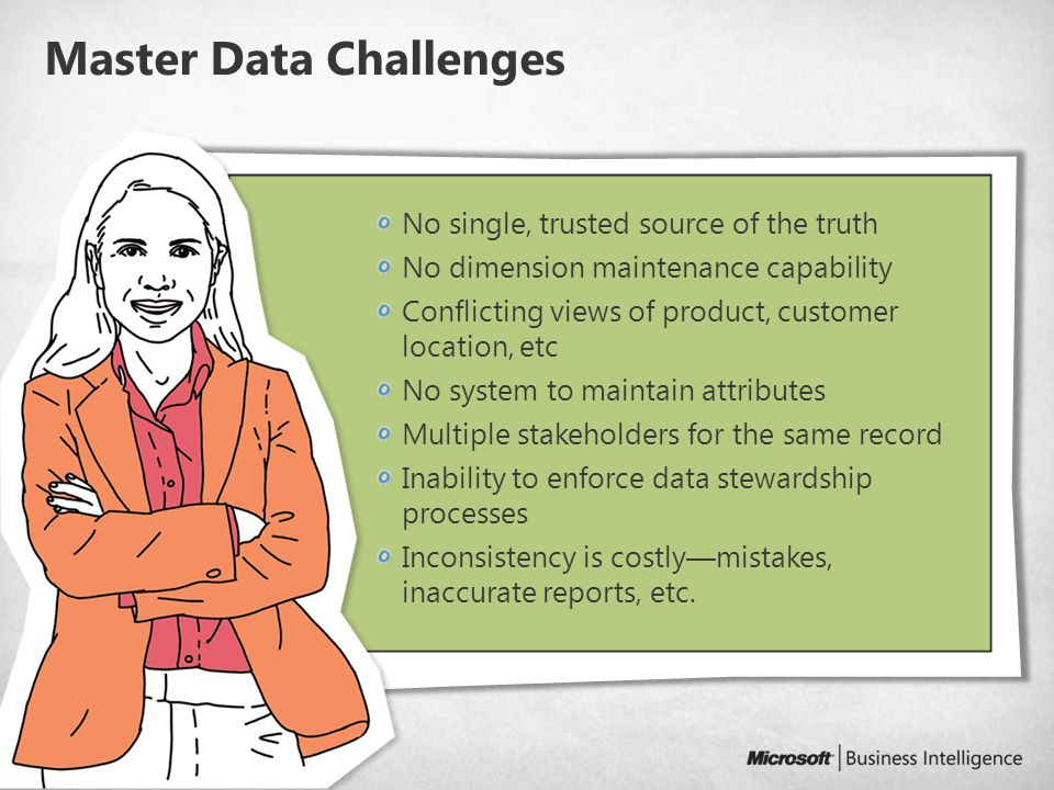 6 Master Data Challenges No single, trusted source of the truth No dimension maintenance capability Conflicting views of product, customer location, etc No system to maintain attributes Multiple stakeholders for the same record Inability to enforce data stewardship processes Inconsistency is costly—mistakes, inaccurate reports, etc.