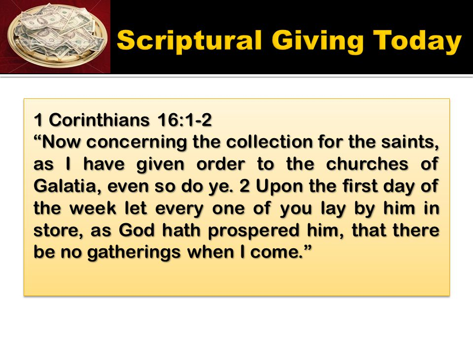 1 Corinthians 16:1-2 Now concerning the collection for the saints, as I have given order to the churches of Galatia, even so do ye.